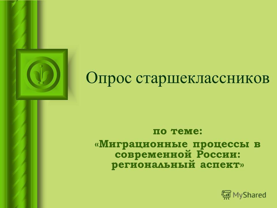 Опрос старшеклассников по теме: «Миграционные процессы в современной России: региональный аспект»