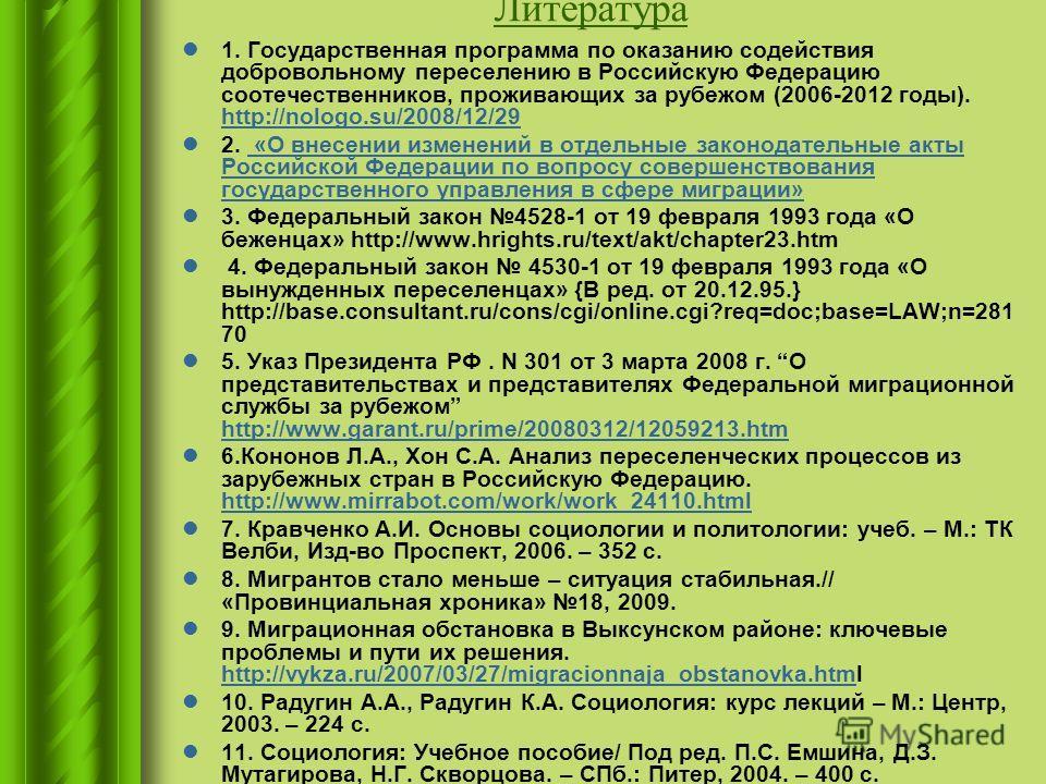 Литература 1. Государственная программа по оказанию содействия добровольному переселению в Российскую Федерацию соотечественников, проживающих за рубежом (2006-2012 годы). http://nologo.su/2008/12/29 http://nologo.su/2008/12/29 2. «О внесении изменен