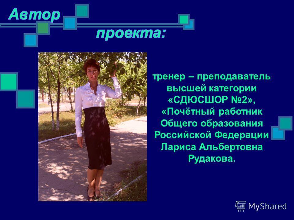 тренер – преподаватель высшей категории «СДЮСШОР 2», «Почётный работник Общего образования Российской Федерации Лариса Альбертовна Рудакова.