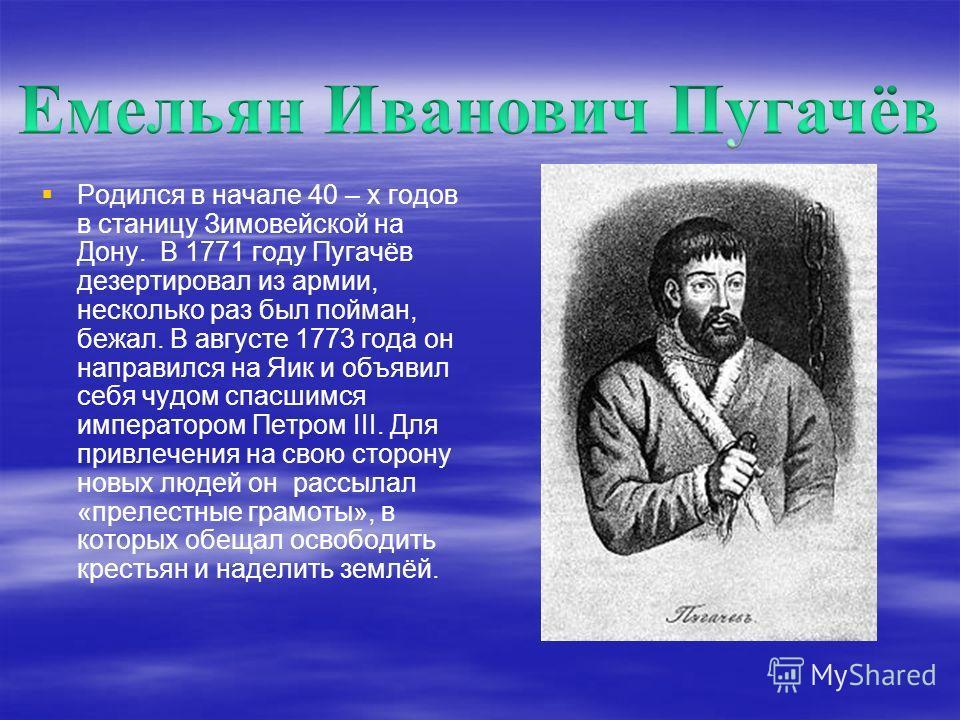 Родился в начале 40 – х годов в станицу Зимовейской на Дону. В 1771 году Пугачёв дезертировал из армии, несколько раз был пойман, бежал. В августе 1773 года он направился на Яик и объявил себя чудом спасшимся императором Петром III. Для привлечения н