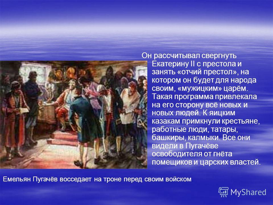 Он рассчитывал свергнуть Екатерину II с престола и занять «отчий престол», на котором он будет для народа своим, «мужицким» царём. Такая программа привлекала на его сторону всё новых и новых людей. К яицким казакам примкнули крестьяне, работные люди,
