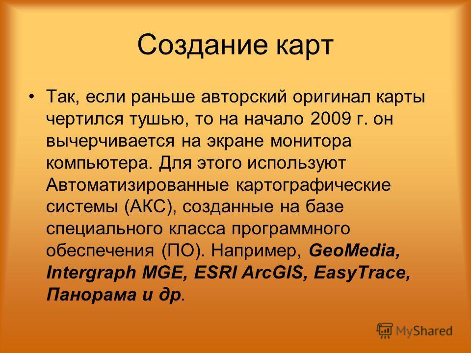 Создание карт Так, если раньше авторский оригинал карты чертился тушью, то на начало 2009 г. он вычерчивается на экране монитора компьютера. Для этого используют Автоматизированные картографические системы (АКС), созданные на базе специального класса
