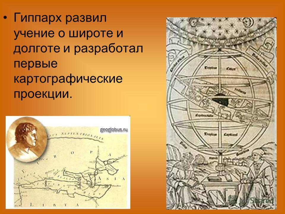 Гиппарх развил учение о широте и долготе и разработал первые картографические проекции.