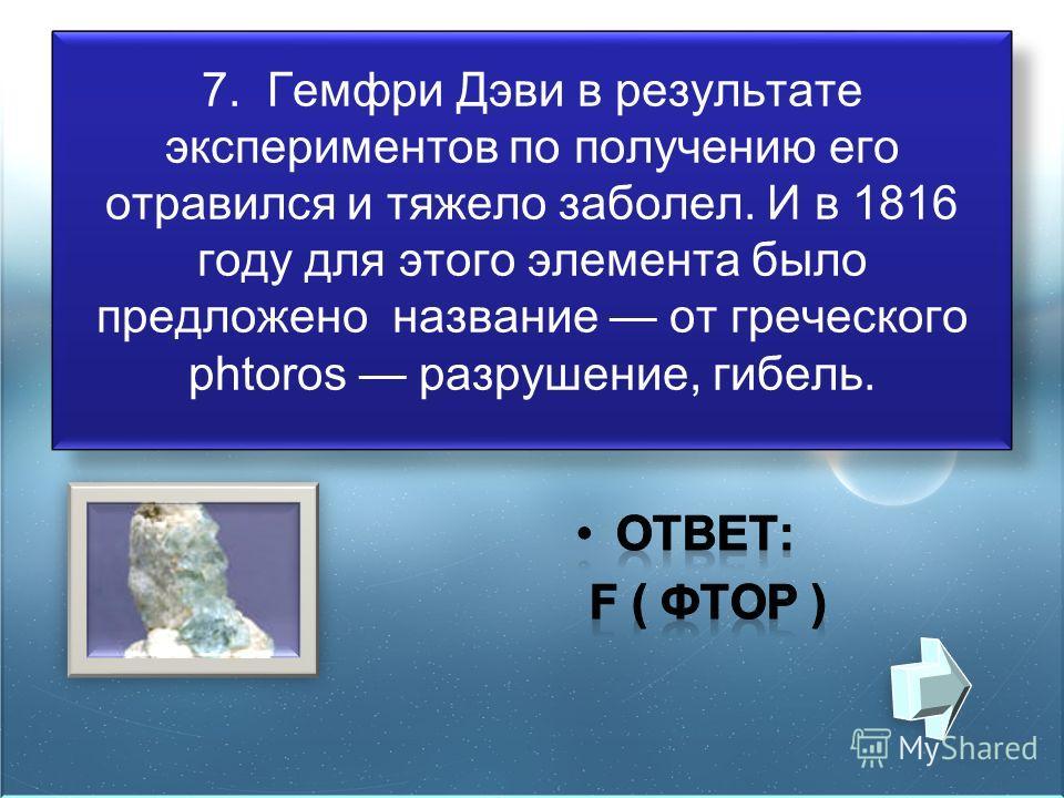 7. Гемфри Дэви в результате экспериментов по получению его отравился и тяжело заболел. И в 1816 году для этого элемента было предложено название от греческого phtoros разрушение, гибель.