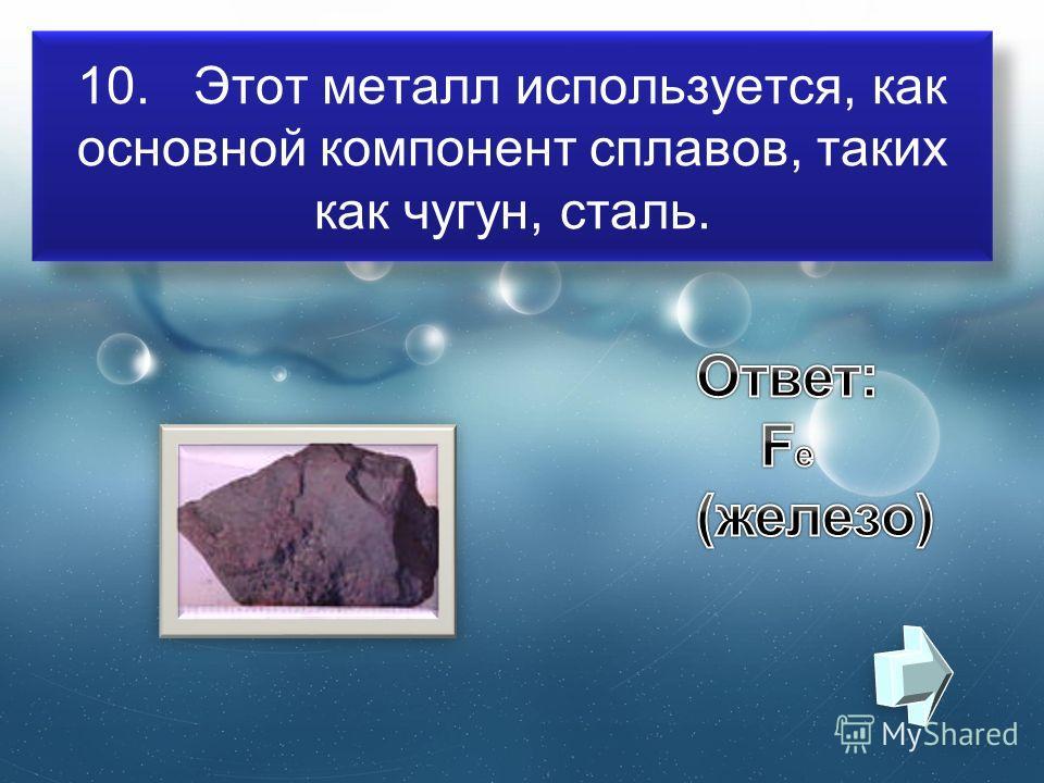 10. Этот металл используется, как основной компонент сплавов, таких как чугун, сталь.