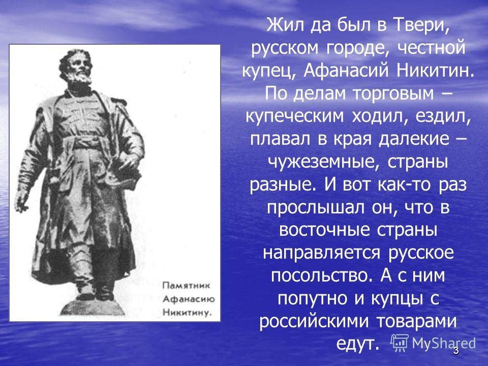 3 Жил да был в Твери, русском городе, честной купец, Афанасий Никитин. По делам торговым – купеческим ходил, ездил, плавал в края далекие – чужеземные, страны разные. И вот как-то раз прослышал он, что в восточные страны направляется русское посольст