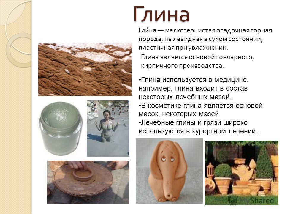 Глина Гли́на мелкозернистая осадочная горная порода, пылевидная в сухом состоянии, пластичная при увлажнении. Глина является основой гончарного, кирпичного производства. Глина используется в медицине, например, глина входит в состав некоторых лечебны