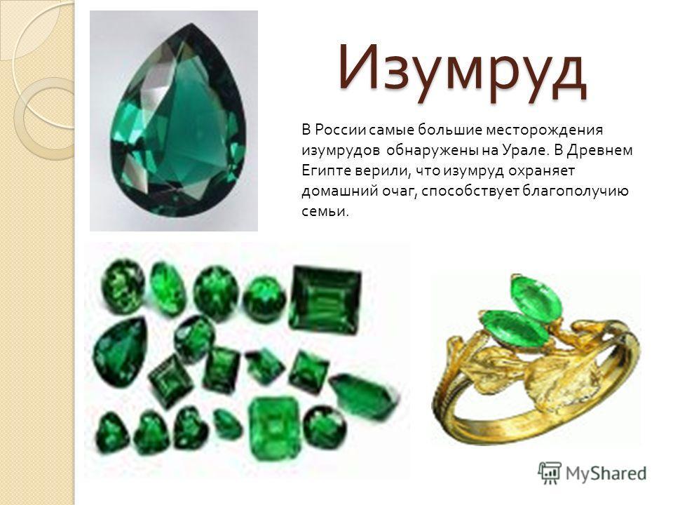 Изумруд В России самые большие месторождения изумрудов обнаружены на Урале. В Древнем Египте верили, что изумруд охраняет домашний очаг, способствует благополучию семьи.