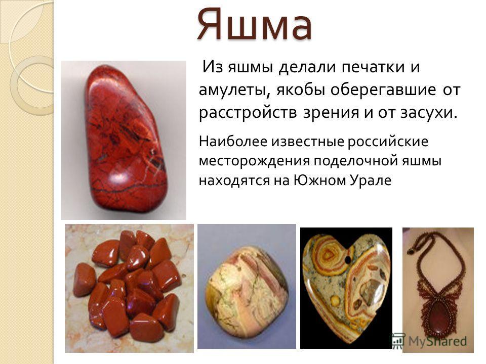 Яшма Наиболее известные российские месторождения поделочной яшмы находятся на Южном Урале Из яшмы делали печатки и амулеты, якобы оберегавшие от расстройств зрения и от засухи.