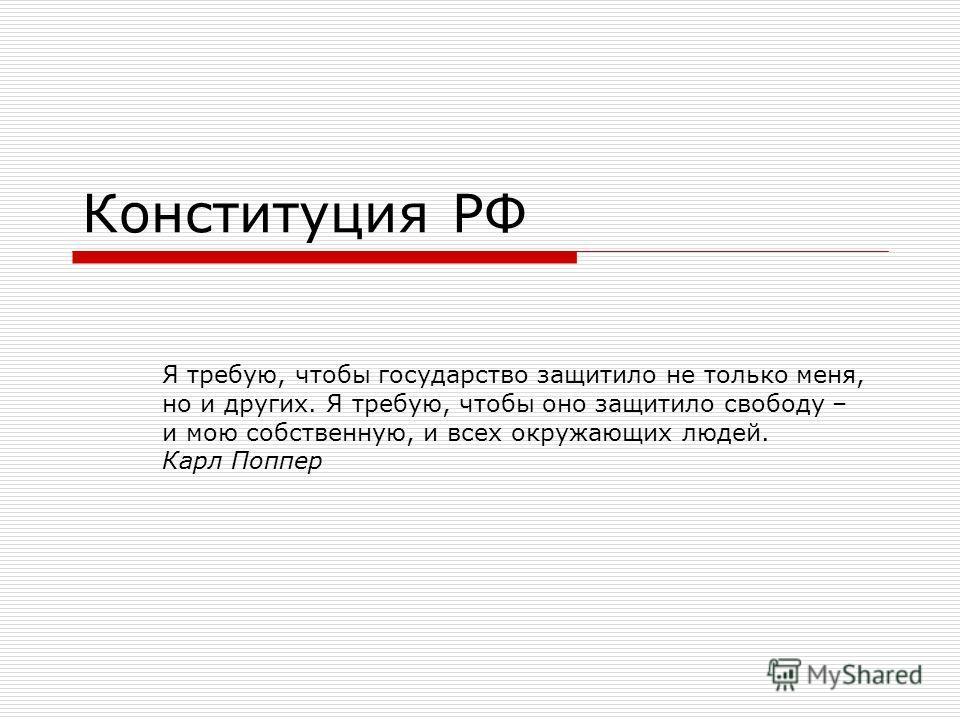 Конституция РФ Я требую, чтобы государство защитило не только меня, но и других. Я требую, чтобы оно защитило свободу – и мою собственную, и всех окружающих людей. Карл Поппер