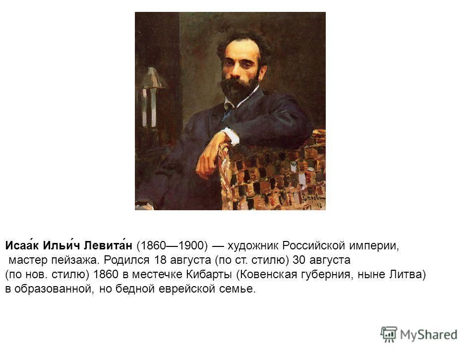 Исаа́к Ильи́ч Левита́н (18601900) художник Российской империи, мастер пейзажа. Родился 18 августа (по ст. стилю) 30 августа (по нов. стилю) 1860 в местечке Кибарты (Ковенская губерния, ныне Литва) в образованной, но бедной еврейской семье.
