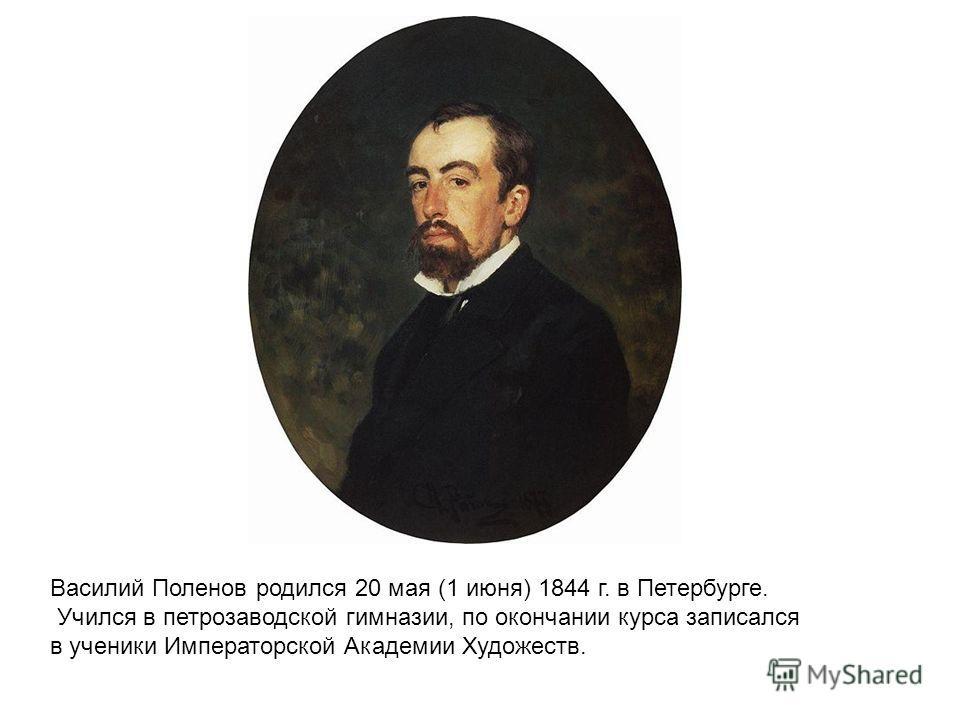 Василий Поленов родился 20 мая (1 июня) 1844 г. в Петербурге. Учился в петрозаводской гимназии, по окончании курса записался в ученики Императорской Академии Художеств.