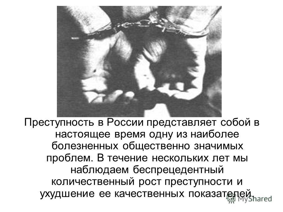 Преступность в России представляет собой в настоящее время одну из наиболее болезненных общественно значимых проблем. В течение нескольких лет мы наблюдаем беспрецедентный количественный рост преступности и ухудшение ее качественных показателей.