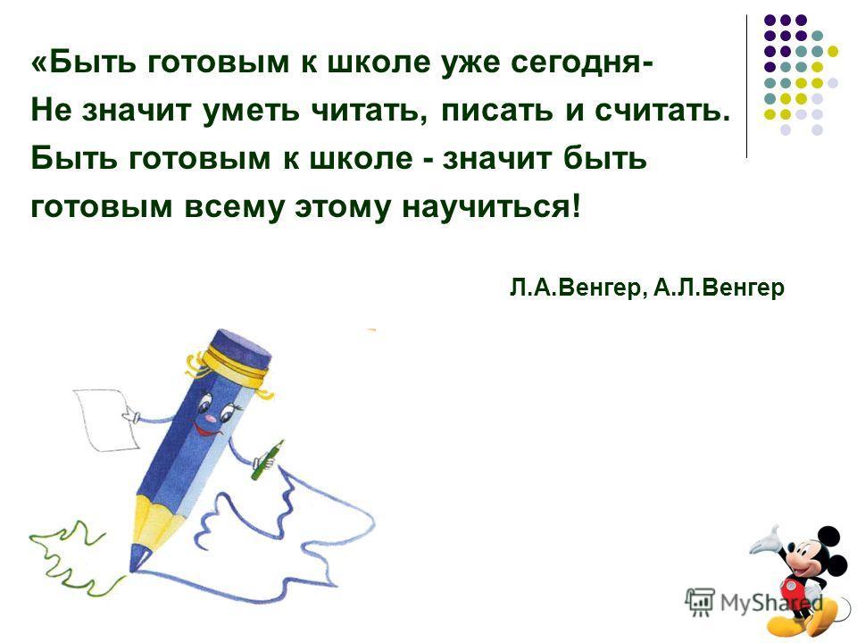«Быть готовым к школе уже сегодня- Не значит уметь читать, писать и считать. Быть готовым к школе - значит быть готовым всему этому научиться! Л.А.Венгер, А.Л.Венгер