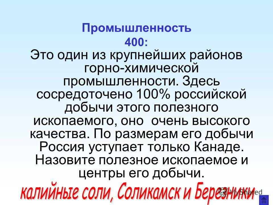 Промышленность 400: Это один из крупнейших районов горно-химической промышленности. Здесь сосредоточено 100% российской добычи этого полезного ископаемого, оно очень высокого качества. По размерам его добычи Россия уступает только Канаде. Назовите по