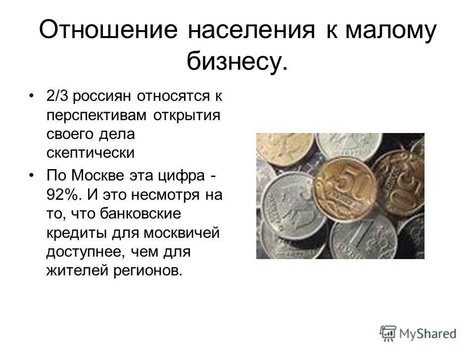 Отношение населения к малому бизнесу. 2/3 россиян относятся к перспективам открытия своего дела скептически По Москве эта цифра - 92%. И это несмотря на то, что банковские кредиты для москвичей доступнее, чем для жителей регионов.