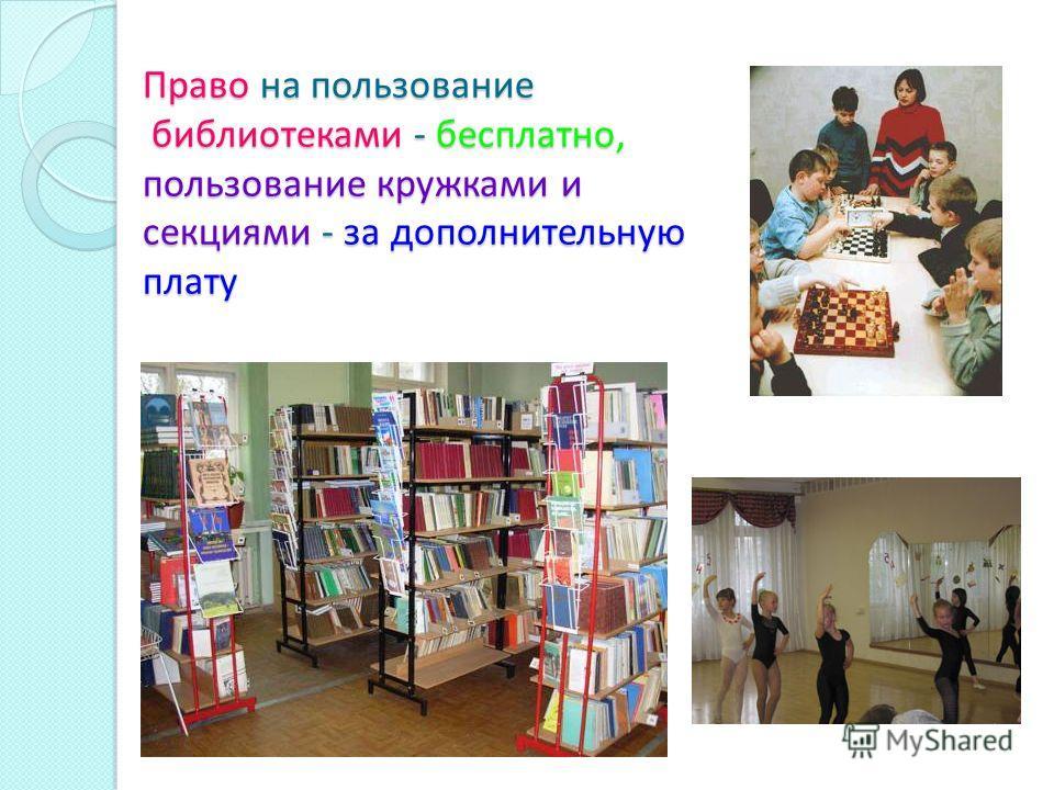 Право на пользование библиотеками - бесплатно, пользование кружками и секциями - за дополнительную плату