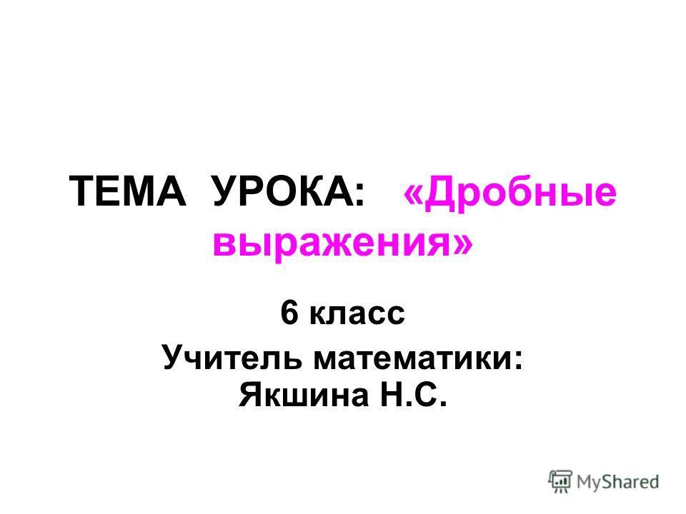 ТЕМА УРОКА: «Дробные выражения» 6 класс Учитель математики: Якшина Н.С.