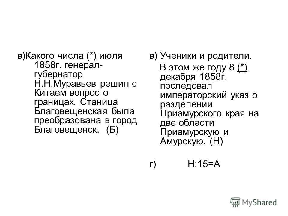 в)Какого числа (*) июля 1858г. генерал- губернатор Н.Н.Муравьев решил с Китаем вопрос о границах. Станица Благовещенская была преобразована в город Благовещенск. (Б) в) Ученики и родители. В этом же году 8 (*) декабря 1858г. последовал императорский