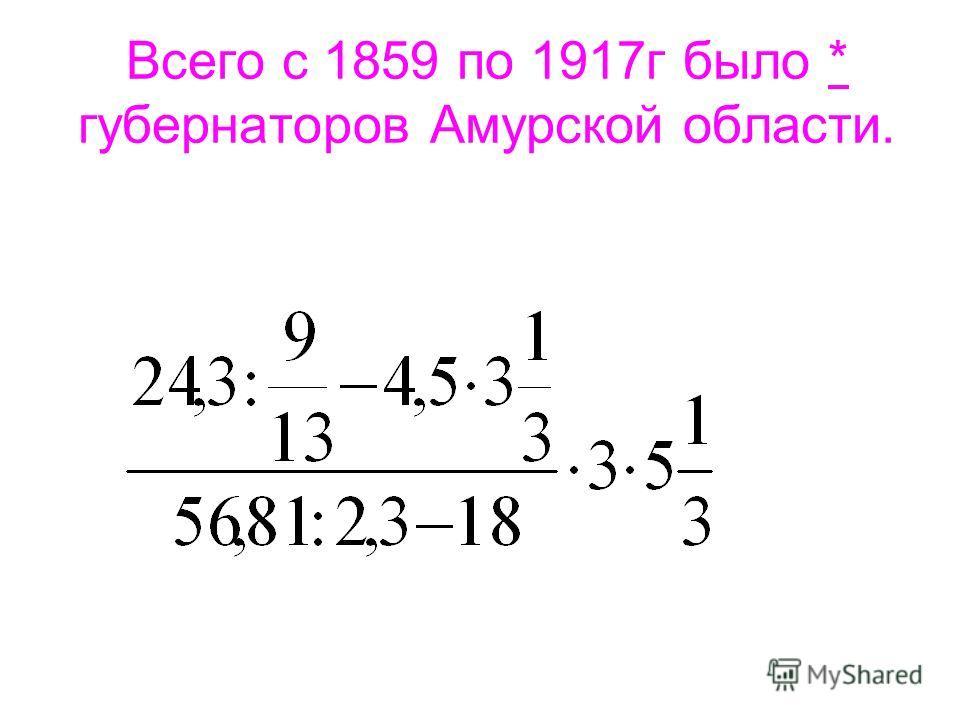 Всего с 1859 по 1917г было * губернаторов Амурской области.