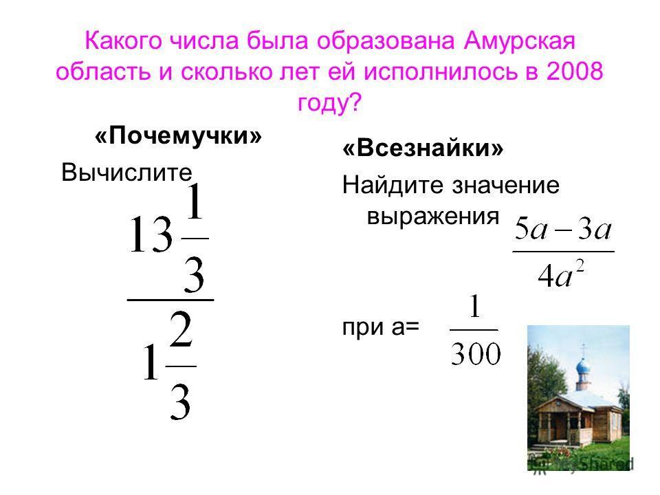 Какого числа была образована Амурская область и сколько лет ей исполнилось в 2008 году? «Почемучки» Вычислите «Всезнайки» Найдите значение выражения при а=