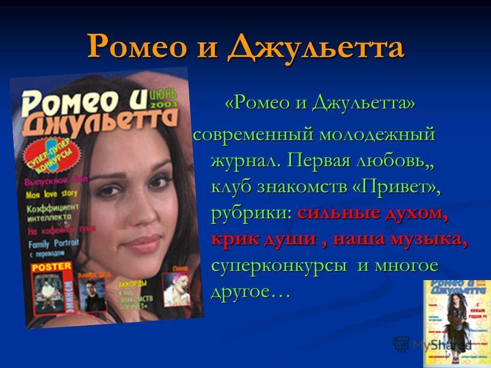 Ромео и Джульетта «Ромео и Джульетта» «Ромео и Джульетта» современный молодежный журнал. Первая любовь,, клуб знакомств «Привет», рубрики: сильные духом, крик души, наша музыка, суперконкурсы и многое другое…