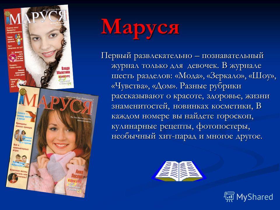 Маруся Первый развлекательно – познавательный журнал только для девочек. В журнале шесть разделов: «Мода», «Зеркало», «Шоу», «Чувства», «Дом». Разные рубрики рассказывают о красоте, здоровье, жизни знаменитостей, новинках косметики, В каждом номере в
