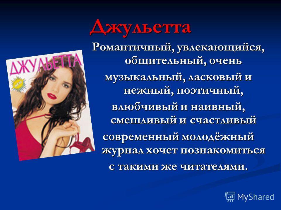 Джульетта Романтичный, увлекающийся, общительный, очень музыкальный, ласковый и нежный, поэтичный, влюбчивый и наивный, смешливый и счастливый современный молодёжный журнал хочет познакомиться с такими же читателями.