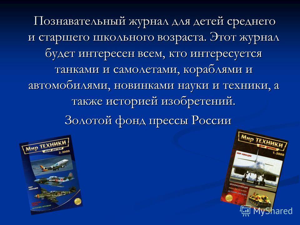 Познавательный журнал для детей среднего и старшего школьного возраста. Этот журнал будет интересен всем, кто интересуется танками и самолетами, кораблями и автомобилями, новинками науки и техники, а также историей изобретений. Познавательный журнал