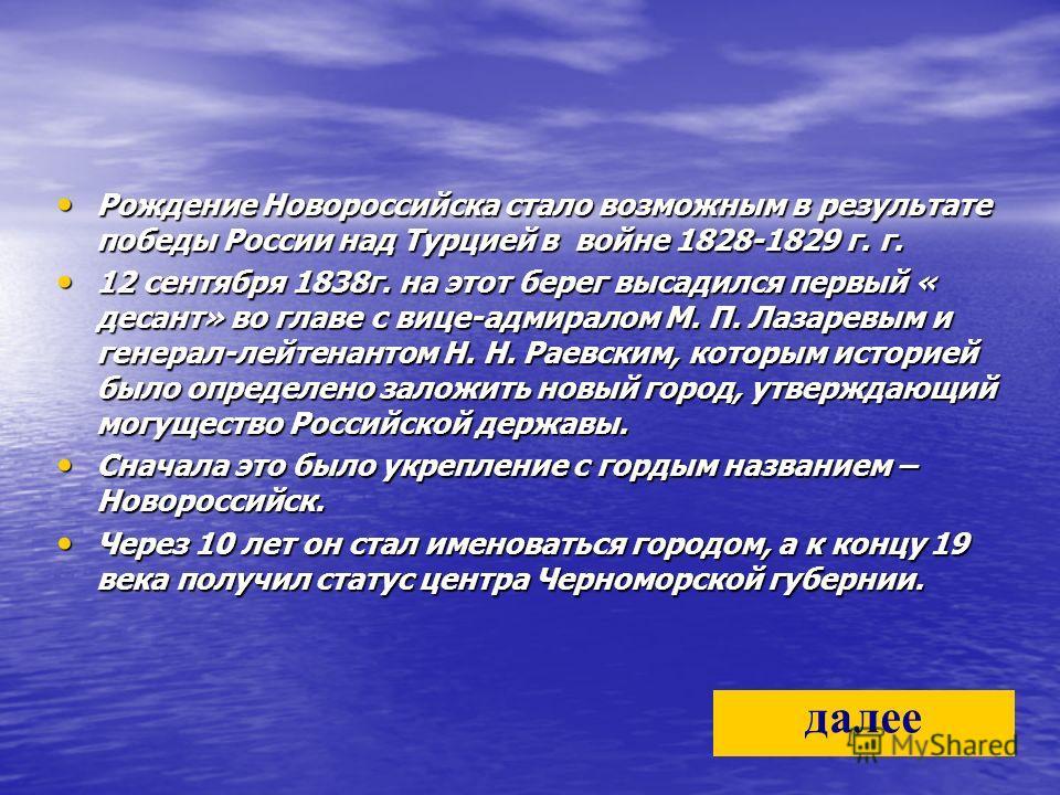 Рождение Новороссийска стало возможным в результате победы России над Турцией в войне 1828-1829 г. г. Рождение Новороссийска стало возможным в результате победы России над Турцией в войне 1828-1829 г. г. 12 сентября 1838г. на этот берег высадился пер