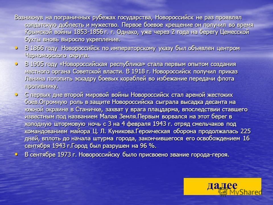 Возникнув на пограничных рубежах государства, Новороссийск не раз проявлял солдатскую доблесть и мужество. Первое боевое крещение он получил во время Крымской войны 1853-1856 г. г. Однако, уже через 2 года на берегу Цемесской бухты вновь выросло укре
