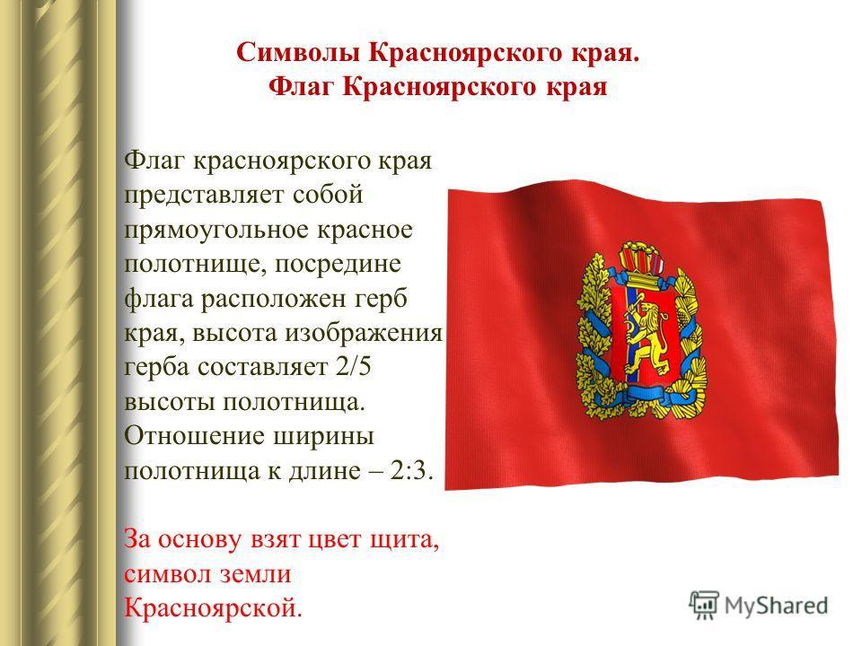 Символы Красноярского края. Флаг Красноярского края Флаг красноярского края представляет собой прямоугольное красное полотнище, посредине флага расположен герб края, высота изображения герба составляет 2/5 высоты полотнища. Отношение ширины полотнища