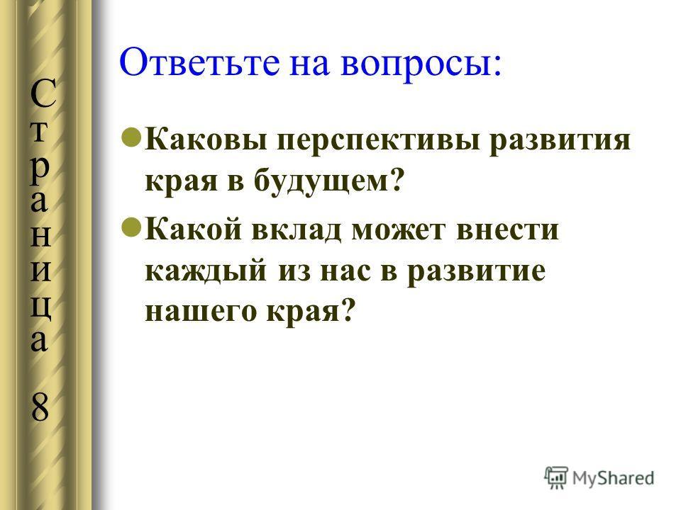 Ответьте на вопросы: Каковы перспективы развития края в будущем? Какой вклад может внести каждый из нас в развитие нашего края? Страница 8Страница 8