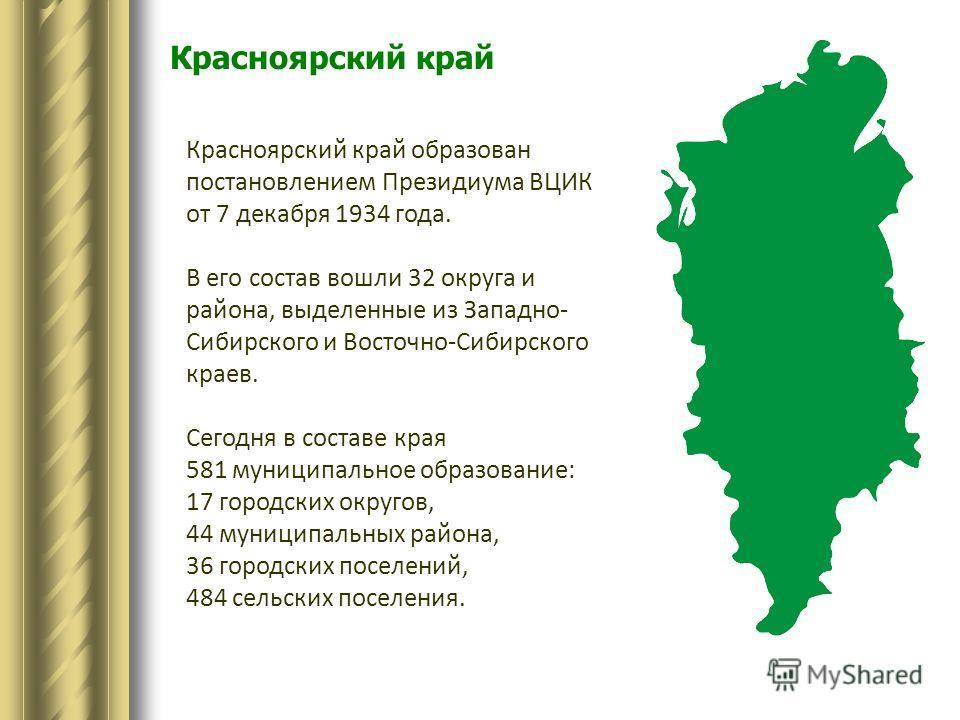 Красноярский край Красноярский край образован постановлением Президиума ВЦИК от 7 декабря 1934 года. В его состав вошли 32 округа и района, выделенные из Западно- Сибирского и Восточно-Сибирского краев. Сегодня в составе края 581 муниципальное образо