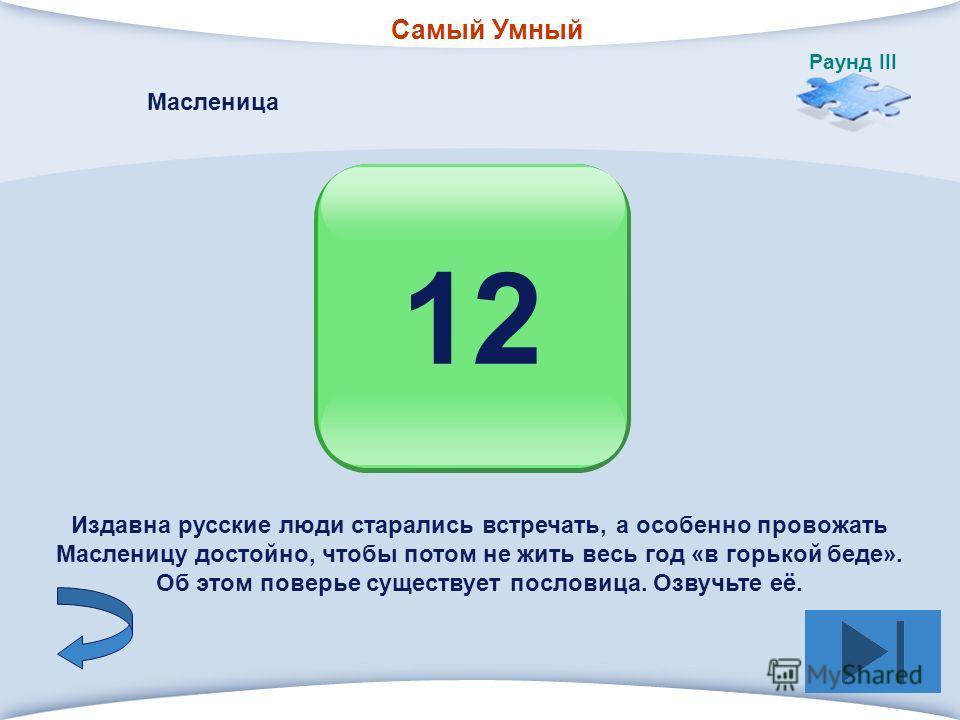 Самый Умный Раунд III 1212 Масленица Издавна русские люди старались встречать, а особенно провожать Масленицу достойно, чтобы потом не жить весь год «в горькой беде». Об этом поверье существует пословица. Озвучьте её.