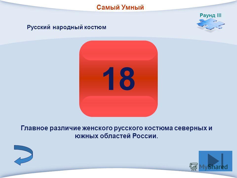 Самый Умный Раунд III 8 1818 Русский народный костюм Главное различие женского русского костюма северных и южных областей России.