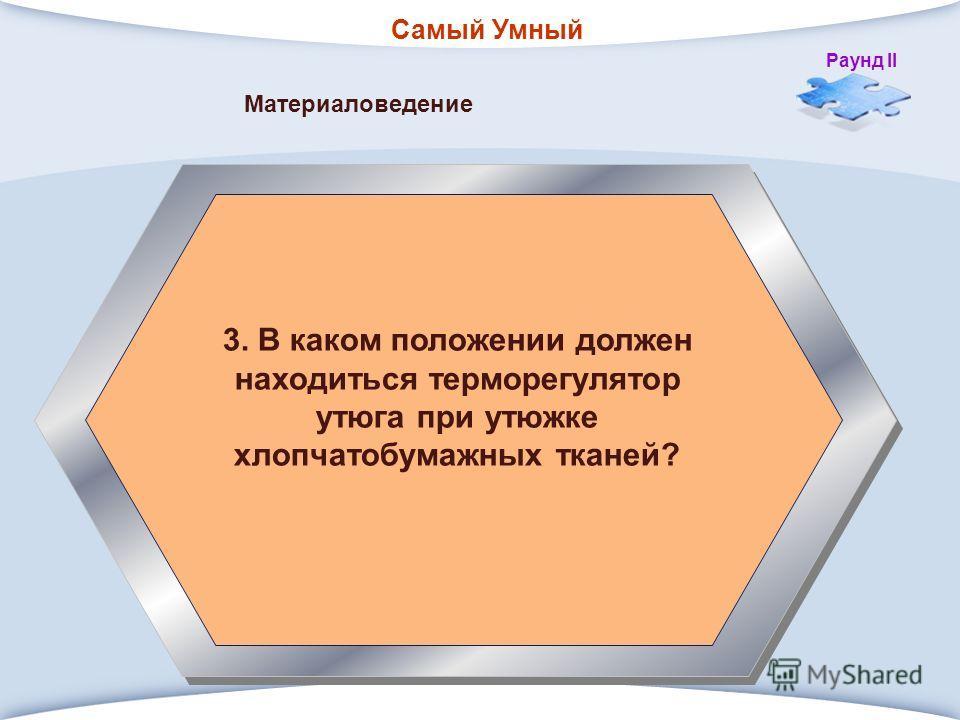 Самый Умный Раунд II 3. В каком положении должен находиться терморегулятор утюга при утюжке хлопчатобумажных тканей? Материаловедение