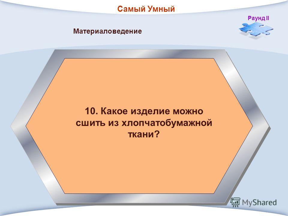 Самый Умный Раунд II 10. Какое изделие можно сшить из хлопчатобумажной ткани? Материаловедение