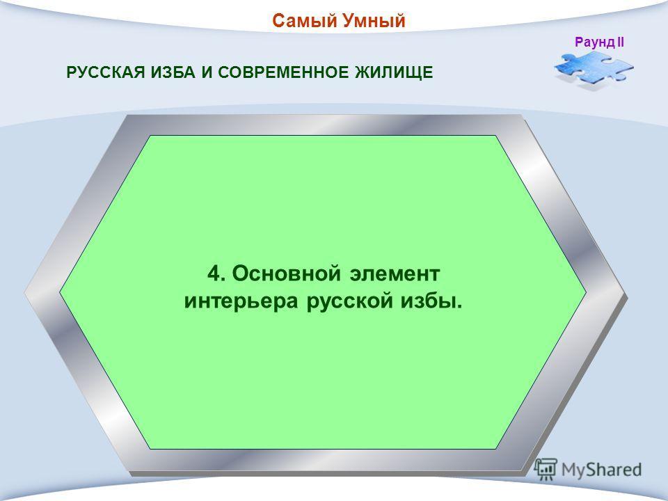 Самый Умный Раунд II 4. Основной элемент интерьера русской избы. РУССКАЯ ИЗБА И СОВРЕМЕННОЕ ЖИЛИЩЕ