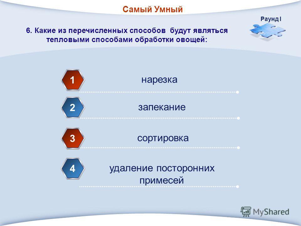 Самый Умный Раунд I нарезка 1 запекание 2 сортировка 3 удаление посторонних примесей 4 6. Какие из перечисленных способов будут являться тепловыми способами обработки овощей: