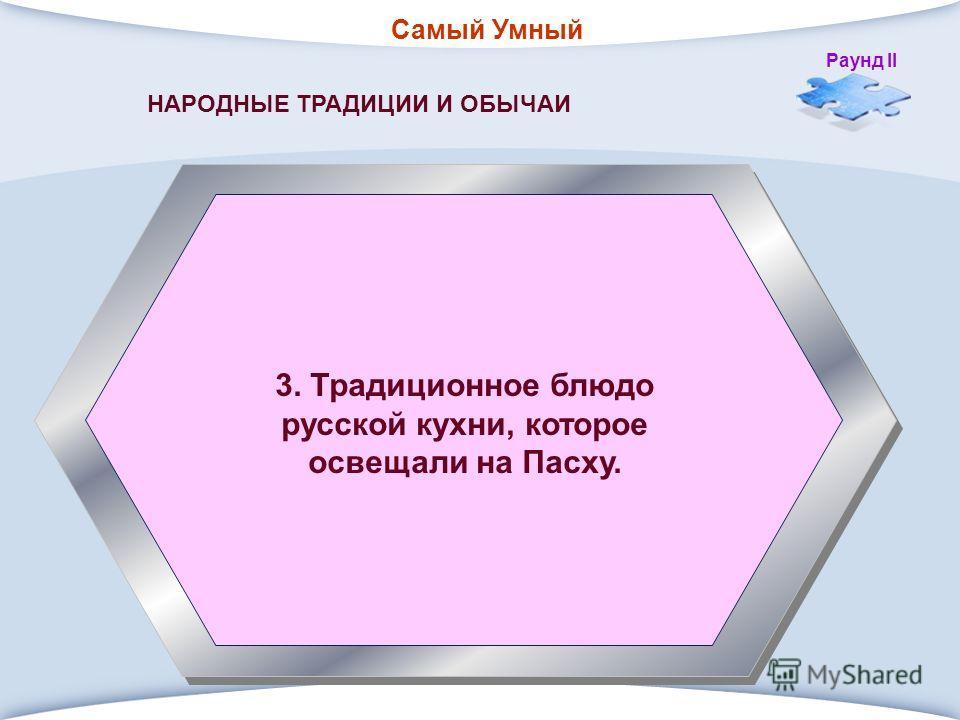 Самый Умный Раунд II 3. Традиционное блюдо русской кухни, которое освещали на Пасху. НАРОДНЫЕ ТРАДИЦИИ И ОБЫЧАИ