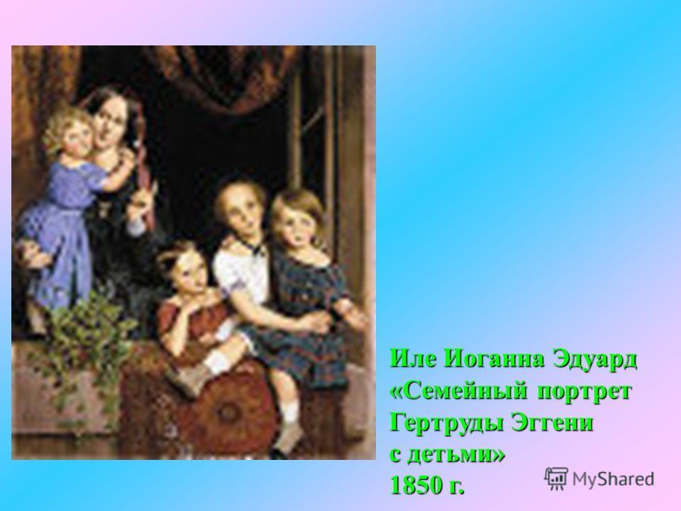 Иле Иоганна Эдуард «Семейный портрет Гертруды Эггени с детьми» 1850 г.