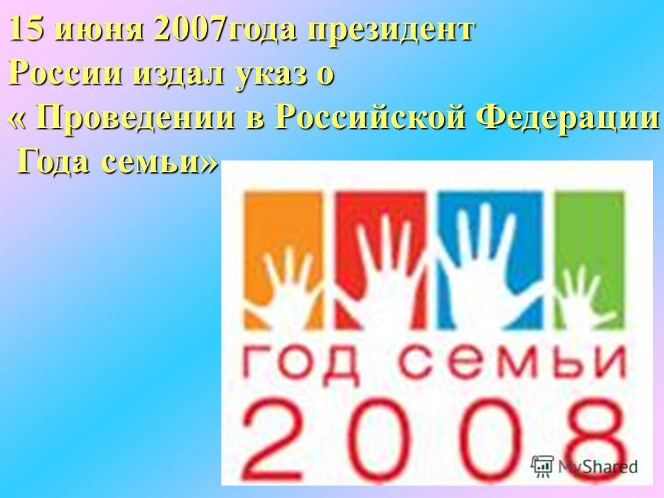 15 июня 2007года президент России издал указ о « Проведении в Российской Федерации Года семьи»