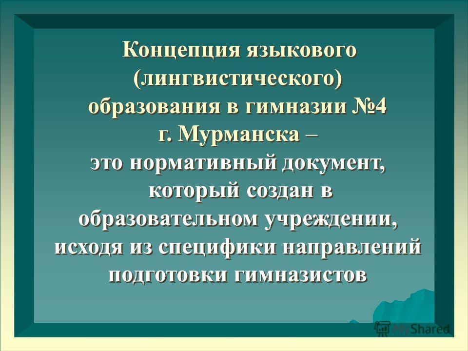 Концепция языкового (лингвистического) образования в гимназии 4 г. Мурманска – это нормативный документ, который создан в образовательном учреждении, исходя из специфики направлений подготовки гимназистов Концепция языкового (лингвистического) образо