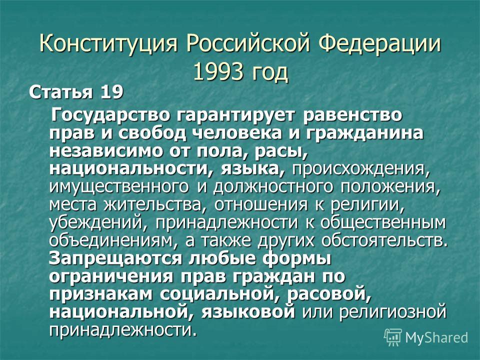 Конституция Российской Федерации 1993 год Статья 19 Государство гарантирует равенство прав и свобод человека и гражданина независимо от пола, расы, национальности, языка, происхождения, имущественного и должностного положения, места жительства, отнош