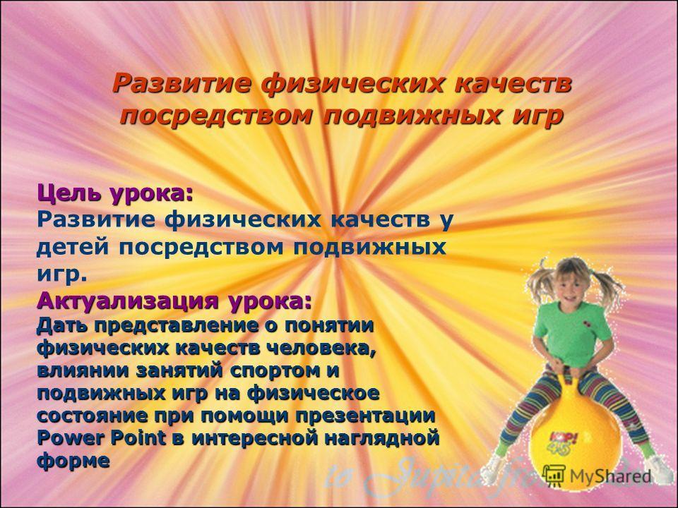 Развитие физических качеств посредством подвижных игр Цель урока: Развитие физических качеств у детей посредством подвижных игр. Актуализация урока: Дать представление о понятии физических качеств человека, влиянии занятий спортом и подвижных игр на