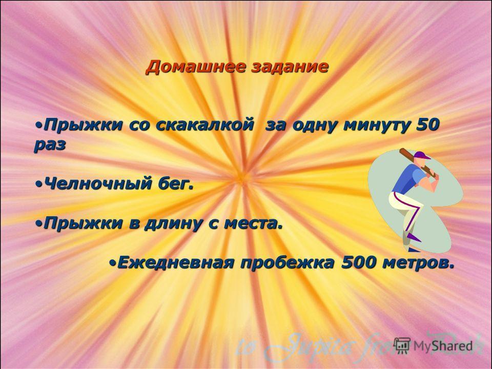 Домашнее задание Прыжки со скакалкой за одну минуту 50 разПрыжки со скакалкой за одну минуту 50 раз Челночный бег.Челночный бег. Прыжки в длину с места.Прыжки в длину с места. Ежедневная пробежка 500 метров.Ежедневная пробежка 500 метров.