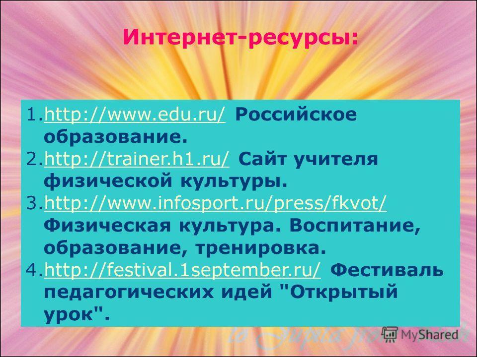 1.http://www.edu.ru/ Российское образование.http://www.edu.ru/ 2.http://trainer.h1.ru/ Сайт учителя физической культуры.http://trainer.h1.ru/ 3.http://www.infosport.ru/press/fkvot/ Физическая культура. Воспитание, образование, тренировка. http://www.