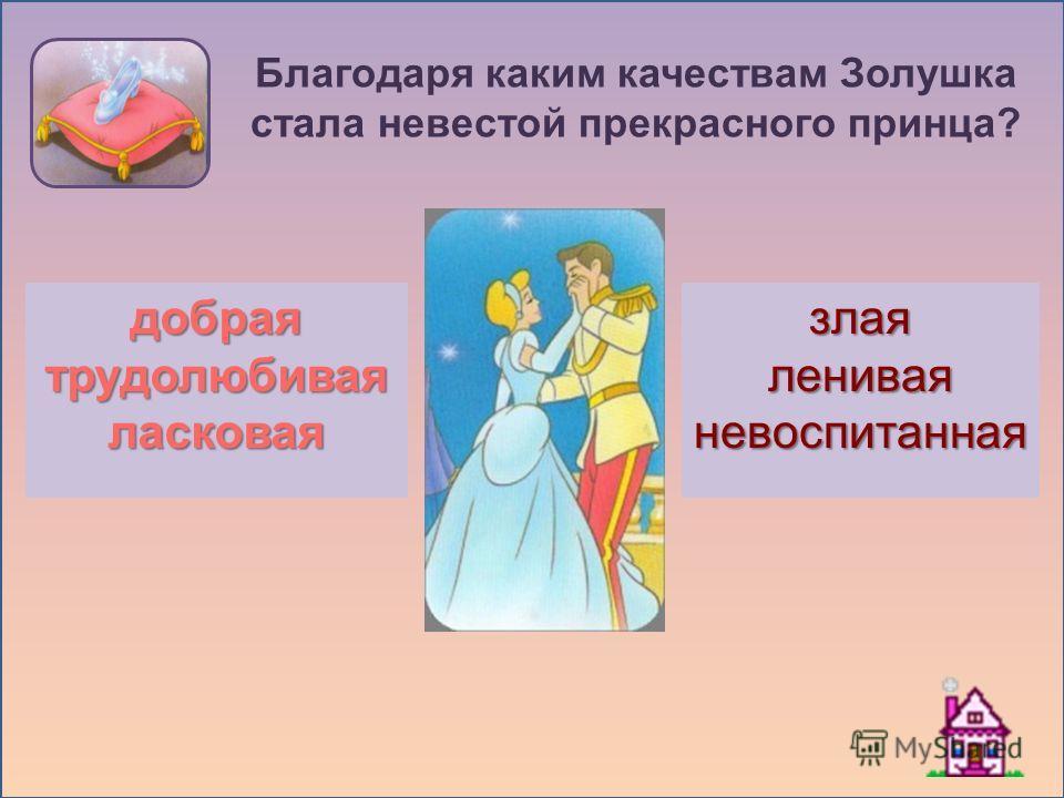 Благодаря каким качествам Золушка стала невестой прекрасного принца? злаялениваяневоспитаннаядобраятрудолюбиваяласковая