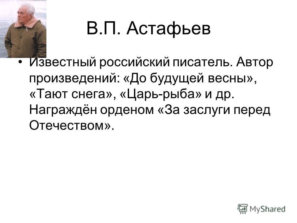 В.П. Астафьев Известный российский писатель. Автор произведений: «До будущей весны», «Тают снега», «Царь-рыба» и др. Награждён орденом «За заслуги перед Отечеством».
